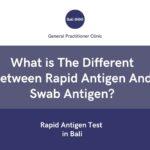 Rapid Antigen Test in Bali : What is The Different Between Rapid Antigen And Swab Antigen?